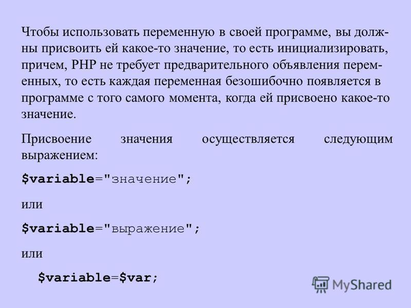 Чтобы использовать переменную в своей программе, вы долж- ны присвоить ей какое-то значение, то есть инициализировать, причем, PHP не требует предварительного объявления перем- енных, то есть каждая переменная безошибочно появляется в программе с тог