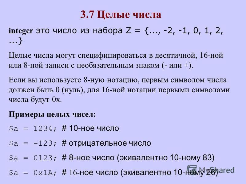 3.7 Целые числа integer это число из набора Z = {..., -2, -1, 0, 1, 2,...} Целые числа могут специфицироваться в десятичной, 16-ной или 8-ной записи с необязательным знаком (- или +). Если вы используете 8-ную нотацию, первым символом числа должен бы