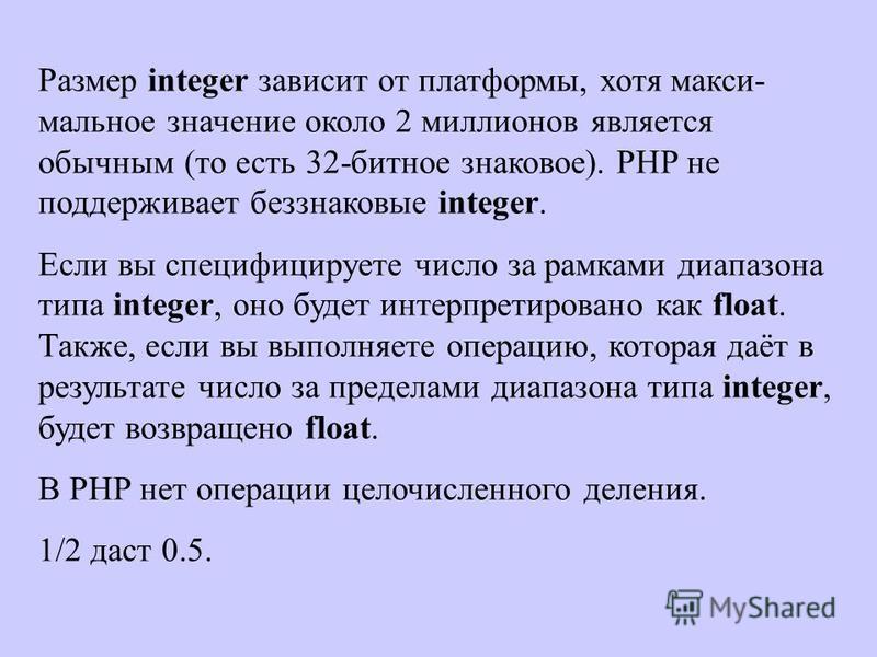 Размер integer зависит от платформы, хотя макси- мальное значение около 2 миллионов является обычным (то есть 32-битное знаковое). PHP не поддерживает беззнаковые integer. Если вы специфицируете число за рамками диапазона типа integer, оно будет инте