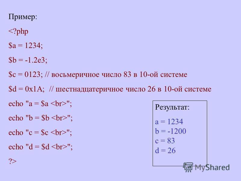 Пример: <?php $a = 1234; $b = -1.2e3; $c = 0123; // восьмеричное число 83 в 10-ой системе $d = 0x1A; // шестнадцатеричное число 26 в 10-ой системе echo