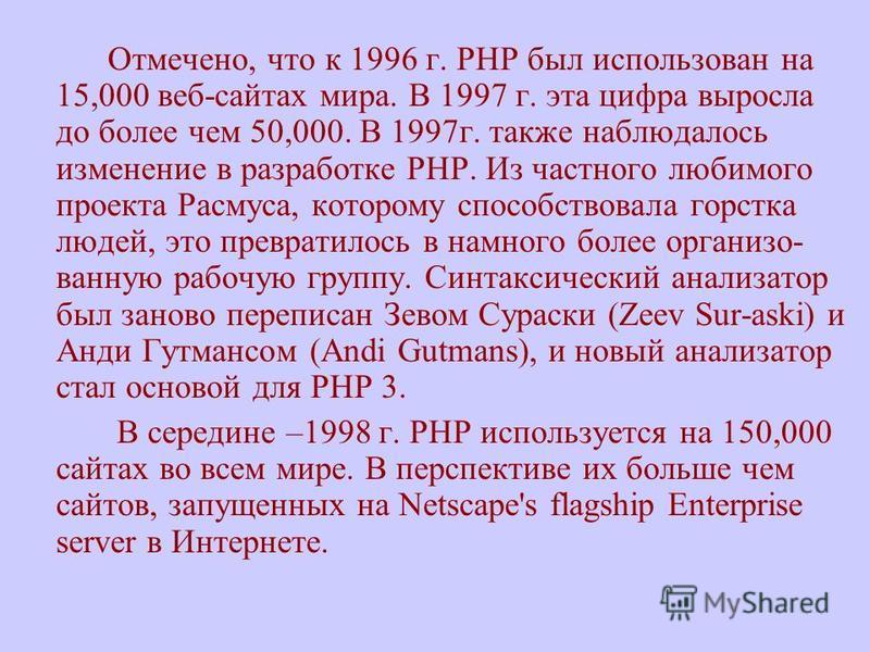 Отмечено, что к 1996 г. PHP был использован на 15,000 веб-сайтах мира. В 1997 г. эта цифра выросла до более чем 50,000. В 1997 г. также наблюдалось изменение в разработке PHP. Из частного любимого проекта Расмуса, которому способствовала горстка люде