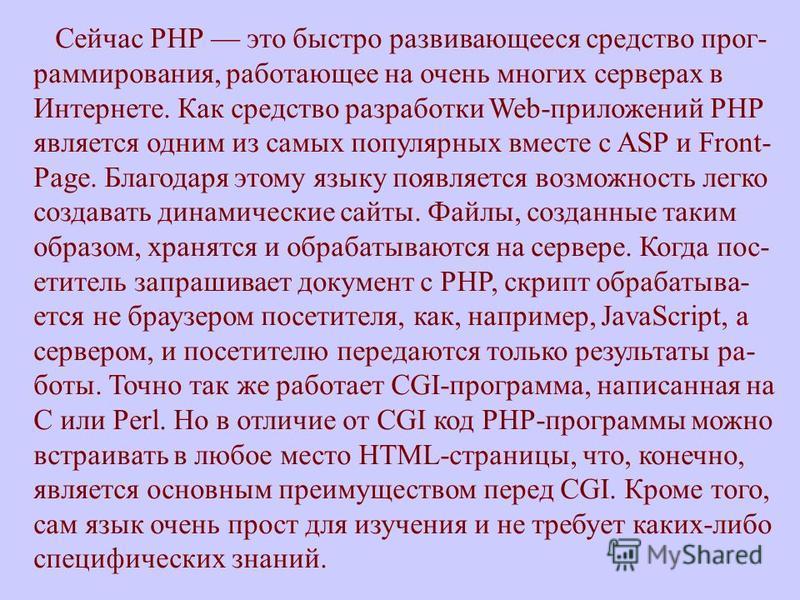 Сейчас РНР это быстро развивающееся средство программирования, работающее на очень многих серверах в Интернете. Как средство разработки Web-приложений РНР является одним из самых популярных вместе с ASP и Front- Page. Благодаря этому языку появляется