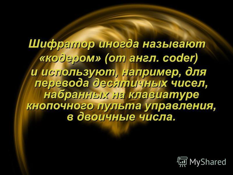 Шифратор иногда называют «кодером» (от англ. coder) и используют, например, для перевода десятичных чисел, набранных на клавиатуре кнопочного пульта управления, в двоичные числа. Шифратор иногда называют «кодером» (от англ. coder) и используют, напри