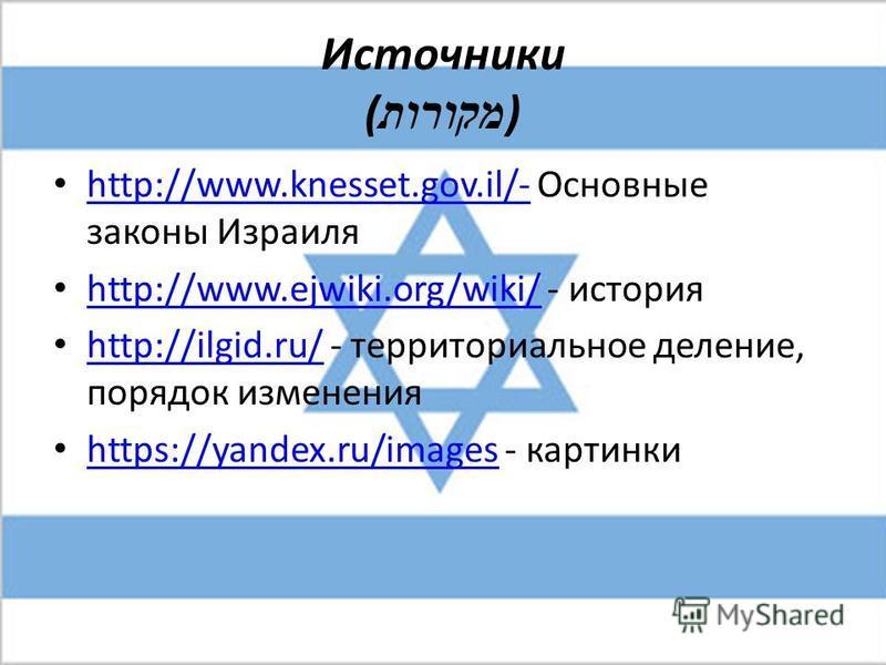 Источники ( מקורות ) http://www.knesset.gov.il/- Основные законы Израиля http://www.knesset.gov.il/- http://www.ejwiki.org/wiki/ - история http://www.ejwiki.org/wiki/ http://ilgid.ru/ - территориальное деление, порядок изменения http://ilgid.ru/ http