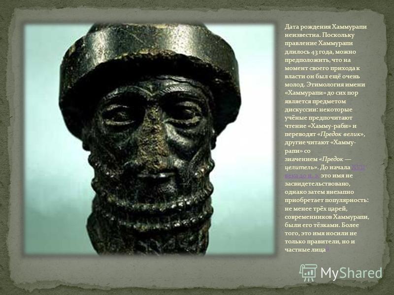 Дата рождения Хаммурапи неизвестна. Поскольку правление Хаммурапи длилось 43 года, можно предположить, что на момент своего прихода к власти он был ещё очень молод. Этимология имени «Хаммурапи» до сих пор является предметом дискуссии: некоторые учёны