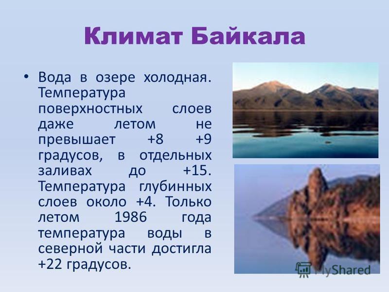 Климат Байкала Вода в озере холодная. Температура поверхностных слоев даже летом не превышает +8 +9 градусов, в отдельных заливах до +15. Температура глубинных слоев около +4. Только летом 1986 года температура воды в северной части достигла +22 град