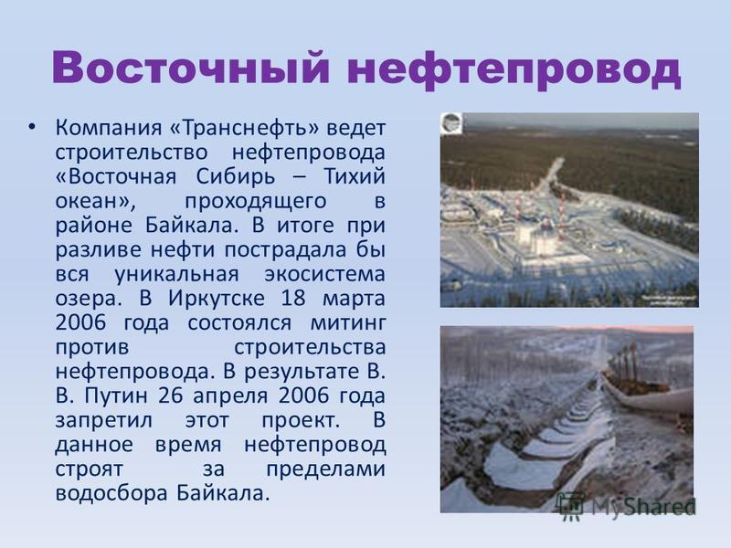 Восточный нефтепровод Компания «Транснефть» ведет строительство нефтепровода «Восточная Сибирь – Тихий океан», проходящего в районе Байкала. В итоге при разливе нефти пострадала бы вся уникальная экосистема озера. В Иркутске 18 марта 2006 года состоя