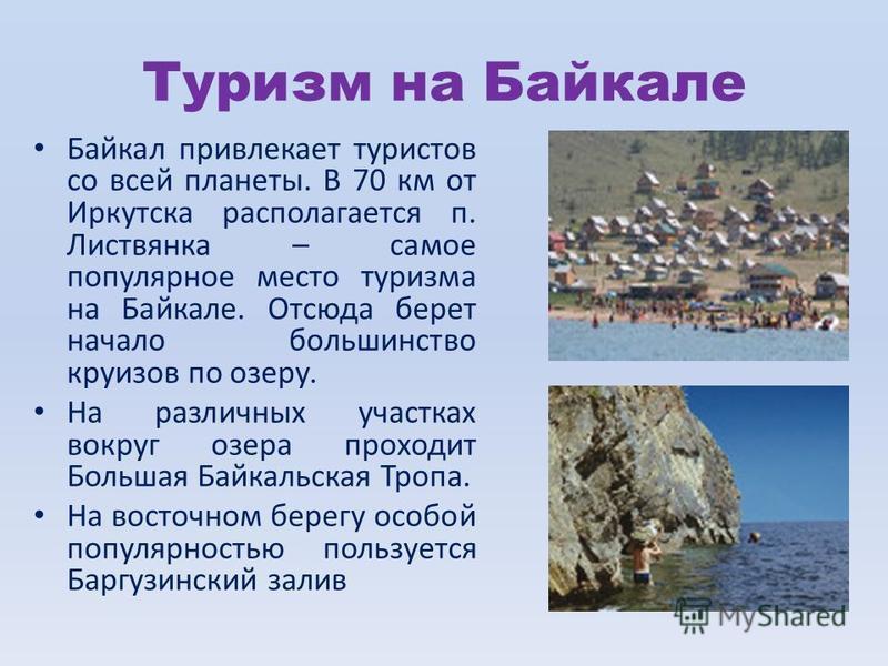 Туризм на Байкале Байкал привлекает туристов со всей планеты. В 70 км от Иркутска располагается п. Листвянка – самое популярное место туризма на Байкале. Отсюда берет начало большинство круизов по озеру. На различных участках вокруг озера проходит Бо
