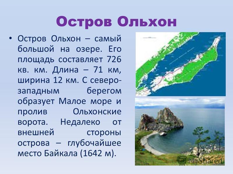 Остров Ольхон Остров Ольхон – самый большой на озере. Его площадь составляет 726 кв. км. Длина – 71 км, ширина 12 км. С северо- западным берегом образует Малое море и пролив Ольхонские ворота. Недалеко от внешней стороны острова – глубочайшее место Б