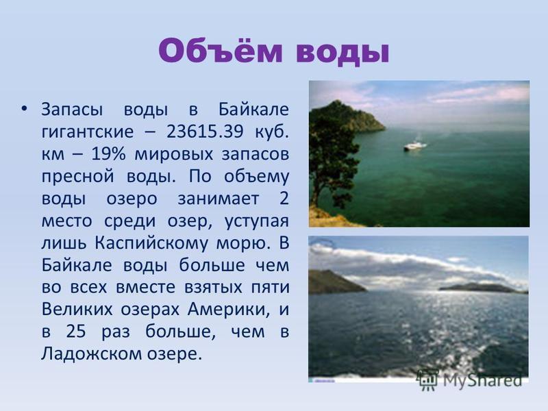 Объём воды Запасы воды в Байкале гигантские – 23615.39 куб. км – 19% мировых запасов пресной воды. По объему воды озеро занимает 2 место среди озер, уступая лишь Каспийскому морю. В Байкале воды больше чем во всех вместе взятых пяти Великих озерах Ам