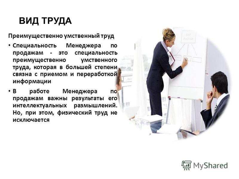 ВИД ТРУДА Преимущественно умственный труд Специальность Менеджера по продажам - это специальность преимущественно умственного труда, которая в большей степени связна с приемом и переработкой информации В работе Менеджера по продажам важны результаты