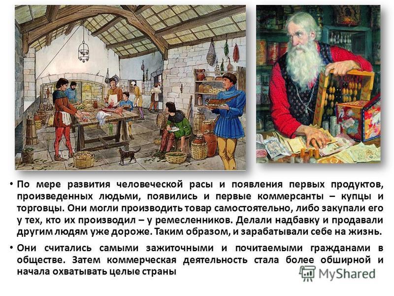 По мере развития человеческой расы и появления первых продуктов, произведенных людьми, появились и первые коммерсанты – купцы и торговцы. Они могли производить товар самостоятельно, либо закупали его у тех, кто их производил – у ремесленников. Делали