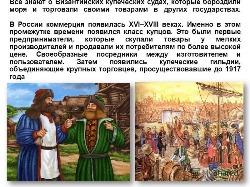 Все знают о Византийских купеческих судах, которые бороздили моря и торговали своими товарами в других государствах. В России коммерция появилась XVI–XVIII веках. Именно в этом промежутке времени появился класс купцов. Это были первые предприниматели