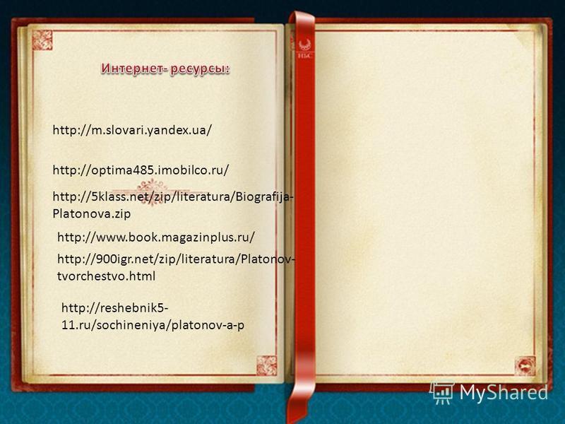 http://5klass.net/zip/literatura/Biografija- Platonova.zip http://www.book.magazinplus.ru/ http://optima485.imobilco.ru/ http://m.slovari.yandex.ua/ http://900igr.net/zip/literatura/Platonov- tvorchestvo.html http://reshebnik5- 11.ru/sochineniya/plat