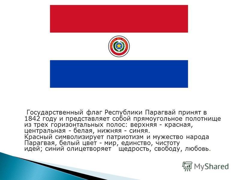 Государственный флаг Республики Парагвай принят в 1842 году и представляет собой прямоугольное полотнище из трех горизонтальных полос: верхняя - красная, центральная - белая, нижняя - синяя. Красный символизирует патриотизм и мужество народа Парагвая