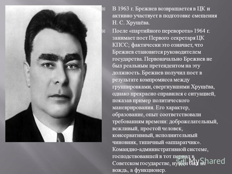 В 1963 г. Брежнев возвращается в ЦК и активно участвует в подготовке смещения Н. С. Хрущёва. После « партийного переворота » 1964 г. занимает пост Первого секретаря ЦК КПСС ; фактически это означает, что Брежнев становится руководителем государства.