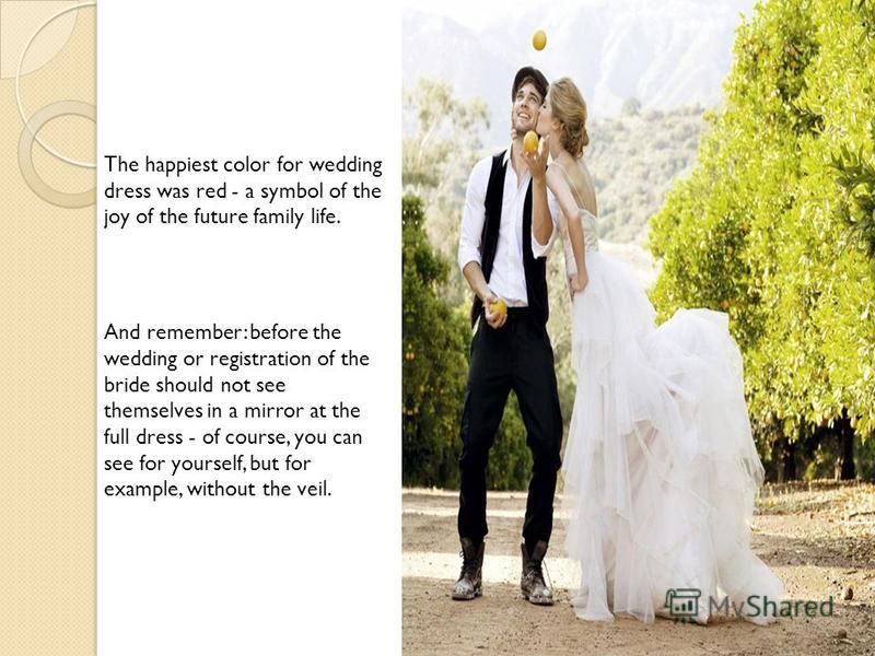 The happiest color for wedding dress was red - a symbol of the joy of the future family life. And remember: before the wedding or registration of the bride should not see themselves in a mirror at the full dress - of course, you can see for yourself,