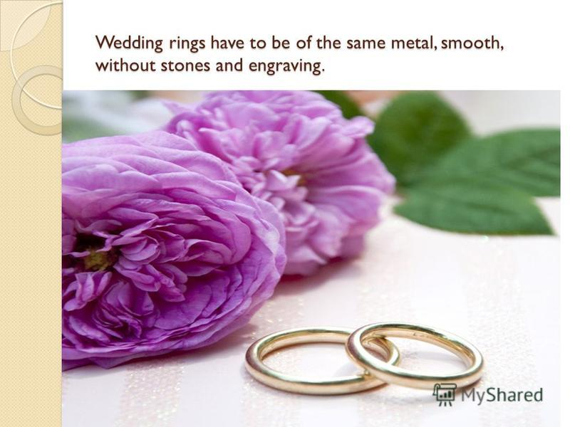 Wedding rings have to be of the same metal, smooth, without stones and engraving.