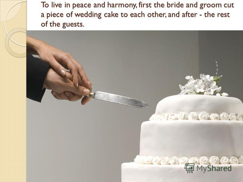 To live in peace and harmony, first the bride and groom cut a piece of wedding cake to each other, and after - the rest of the guests.