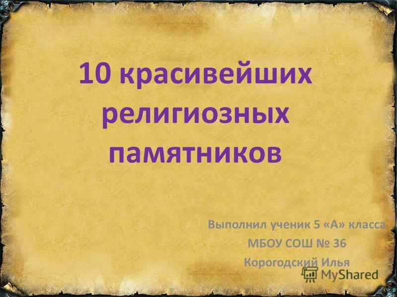 10 красивейших религиозных памятников Выполнил ученик 5 «А» класса МБОУ СОШ 36 Корогодский Илья