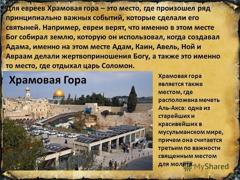 Храмовая Гора Для евреев Храмовая гора – это место, где произошел ряд принципиально важных событий, которые сделали его святыней. Например, евреи верят, что именно в этом месте Бог собирал землю, которую он использовал, когда создавал Адама, именно н