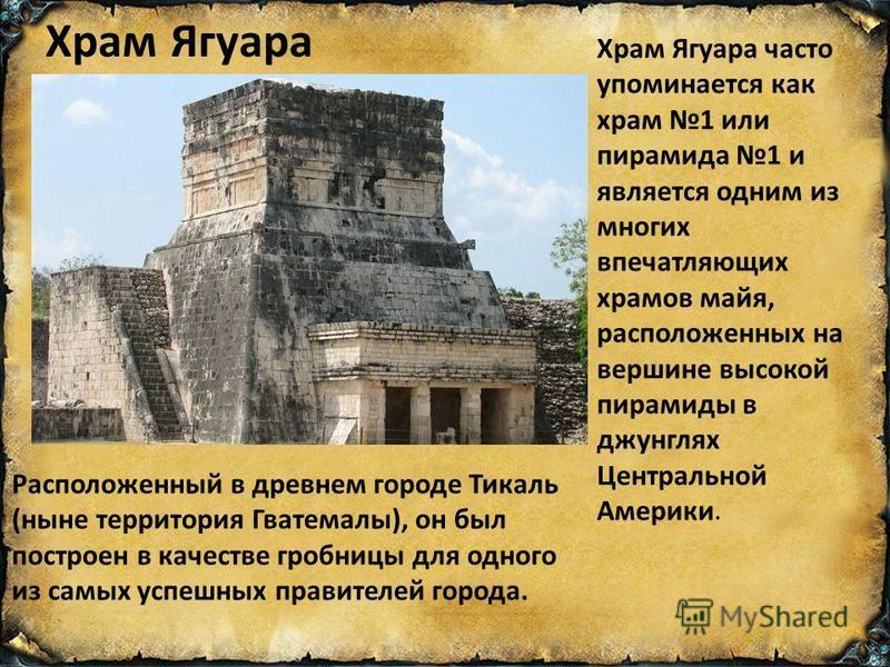 Храм Ягуара Храм Ягуара часто упоминается как храм 1 или пирамида 1 и является одним из многих впечатляющих храмов майя, расположенных на вершине высокой пирамиды в джунглях Центральной Америки. Расположенный в древнем городе Тикаль (ныне территория