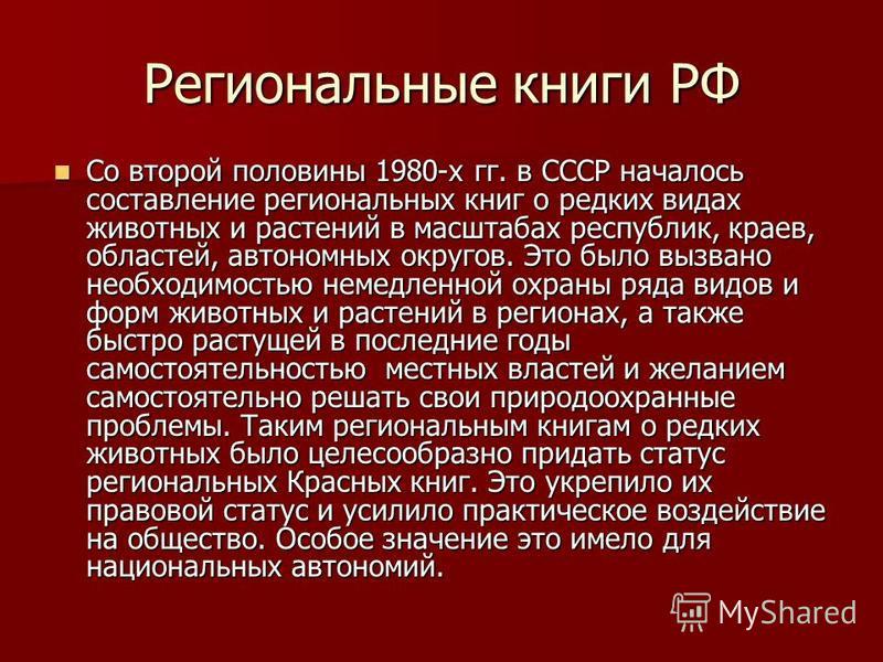 Региональные книги РФ Со второй половины 1980-х гг. в СССР началось составление региональных книг о редких видах животных и растений в масштабах республик, краев, областей, автономных округов. Это было вызвано необходимостью немедленной охраны ряда в