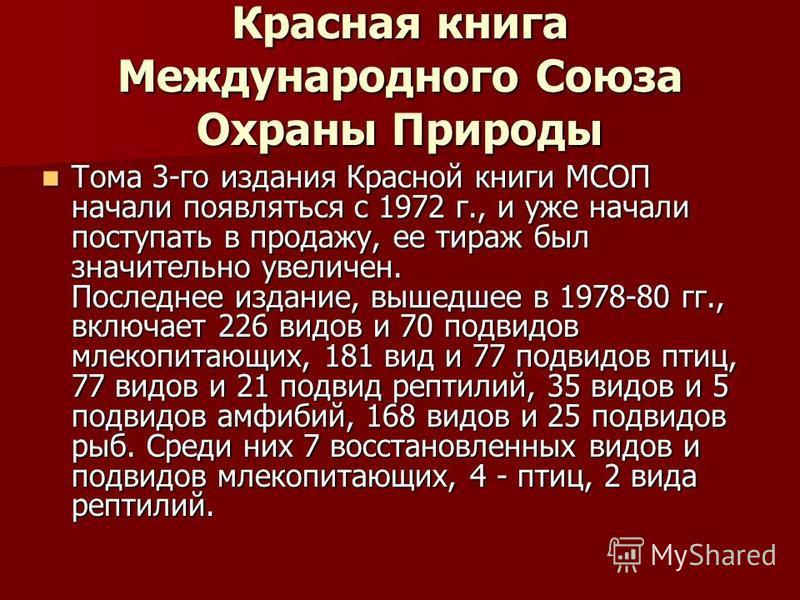 Красная книга Международного Союза Охраны Природы Тома 3-го издания Красной книги МСОП начали появляться с 1972 г., и уже начали поступать в продажу, ее тираж был значительно увеличен. Последнее издание, вышедшее в 1978-80 гг., включает 226 видов и 7