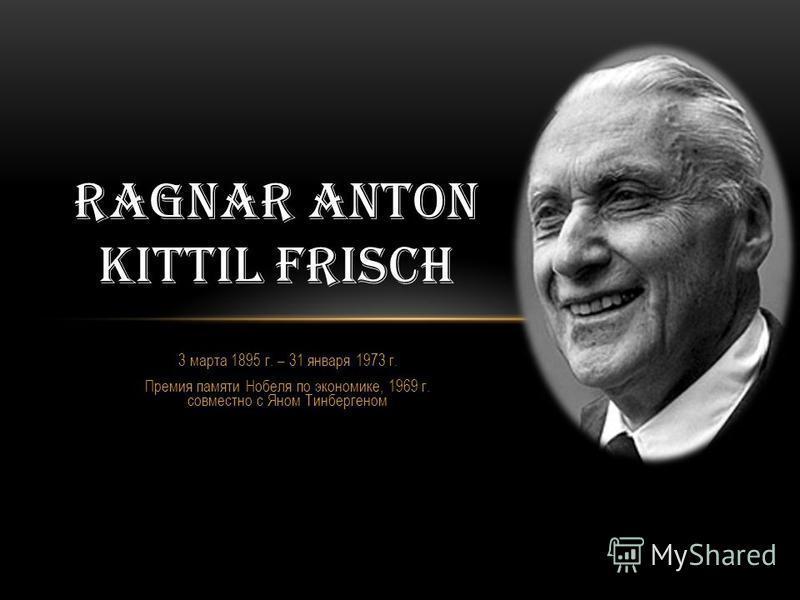 3 марта 1895 г. – 31 января 1973 г. Премия памяти Нобеля по экономике, 1969 г. совместно с Яном Тинбергеном RAGNAR ANTON KITTIL FRISCH