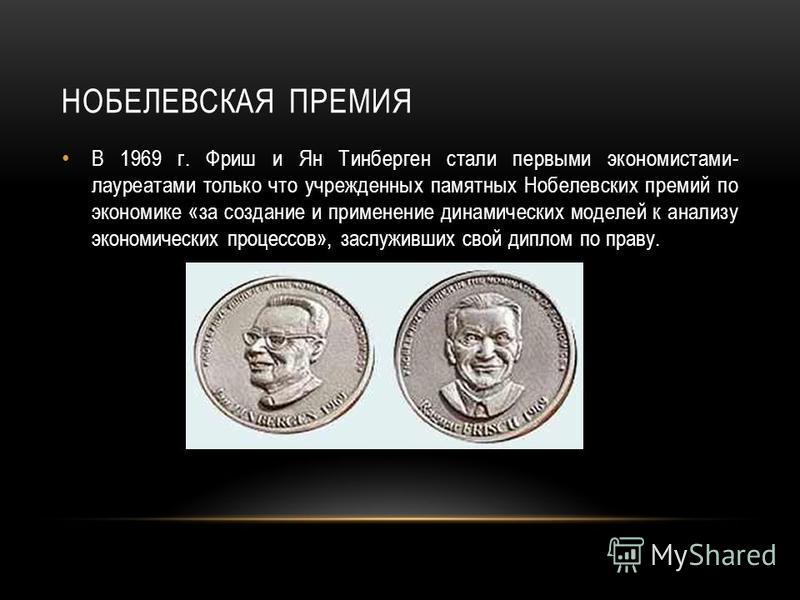 НОБЕЛЕВСКАЯ ПРЕМИЯ В 1969 г. Фриш и Ян Тинберген стали первыми экономистами- лауреатами только что учрежденных памятных Нобелевских премий по экономике «за создание и применение динамических моделей к анализу экономических процессов», заслуживших сво