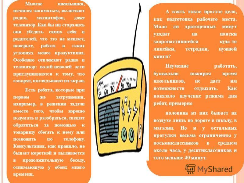 Многие школьники, начиная заниматься, включают радио, магнитофон, даже телевизор. Как бы ни старались они убедить самих себя и родителей, что это не мешает, поверьте, работа в таких условиях менее продуктивна. Особенно отвлекают радио и телевизор: во