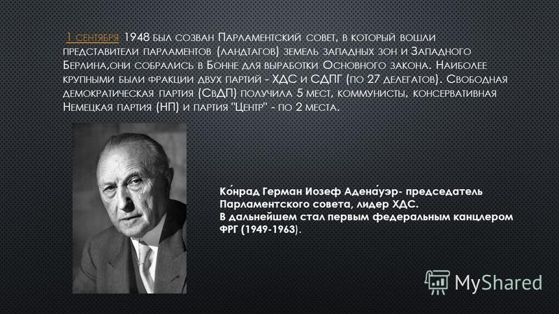 1 СЕНТЯБРЯ 1948 БЫЛ СОЗВАН П АРЛАМЕНТСКИЙ СОВЕТ, В КОТОРЫЙ ВОШЛИ ПРЕДСТАВИТЕЛИ ПАРЛАМЕНТОВ ( ЛАНДТАГОВ ) ЗЕМЕЛЬ ЗАПАДНЫХ ЗОН И З АПАДНОГО Б ЕРЛИНА, ОНИ СОБРАЛИСЬ В Б ОННЕ ДЛЯ ВЫРАБОТКИ О СНОВНОГО ЗАКОНА. Н АИБОЛЕЕ КРУПНЫМИ БЫЛИ ФРАКЦИИ ДВУХ ПАРТИЙ -