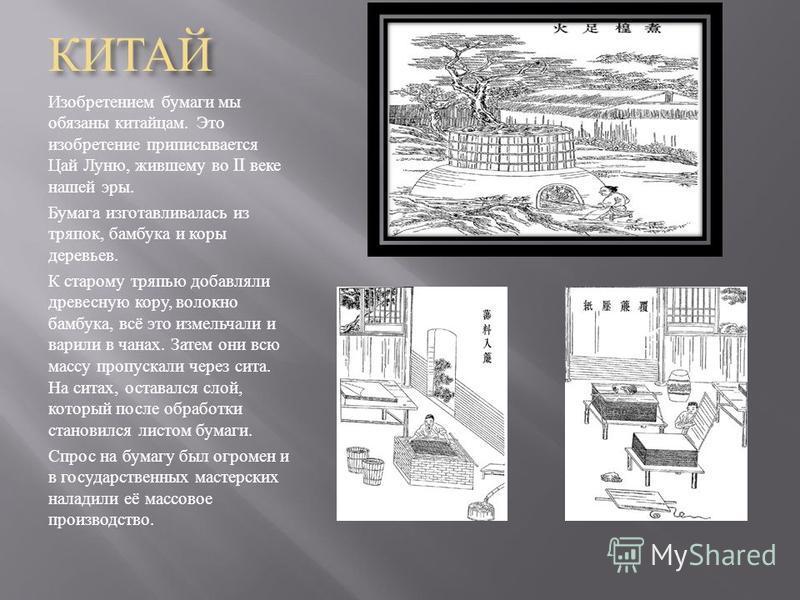 КИТАЙ Изобретением бумаги мы обязаны китайцам. Это изобретение приписывается Цай Луню, жившему во II веке нашей эры. Бумага изготавливалась из тряпок, бамбука и коры деревьев. К старому тряпью добавляли древесную кору, волокно бамбука, всё это измель