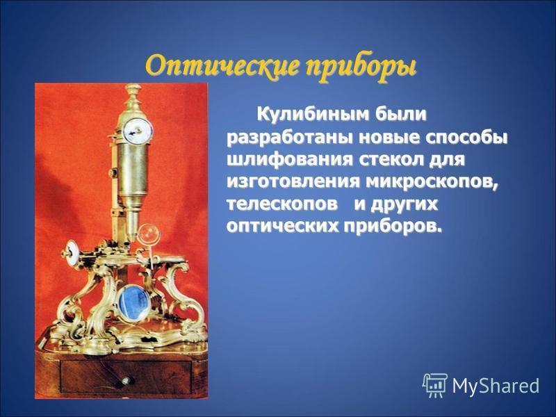 Оптические приборы Кулибиным были разработаны новые способы шлифования стекол для изготовления микроскопов, телескопов и других оптических приборов. Кулибиным были разработаны новые способы шлифования стекол для изготовления микроскопов, телескопов и
