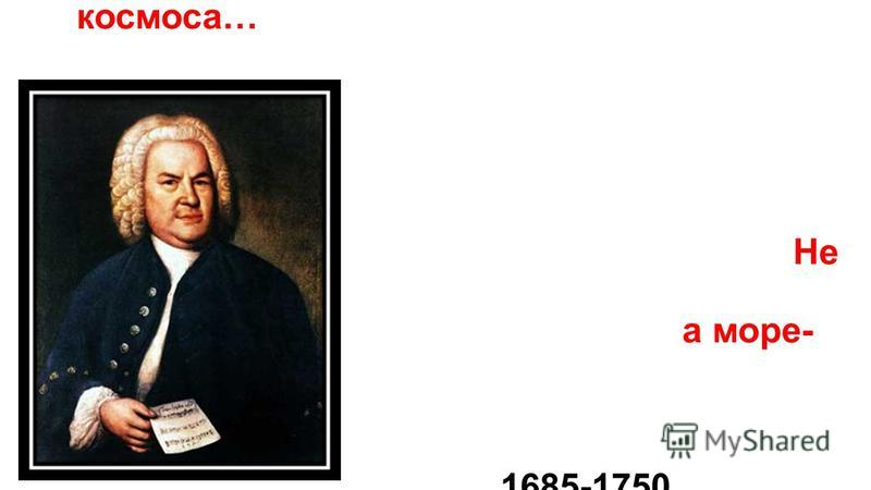 В музыке Баха слышится мелодия космоса… Не ручей, а море- имя его … 1685-1750