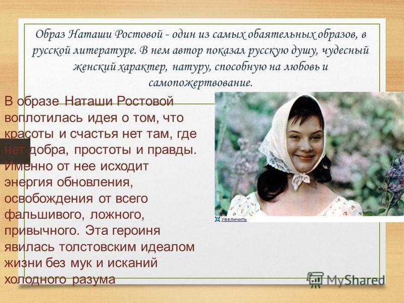 Образ Наташи Ростовой - один из самых обаятельных образов, в русской литературе. В нем автор показал русскую душу, чудесный женский характер, натуру, способную на любовь и самопожертвование. В образе Наташи Ростовой воплотилась идея о том, что красот