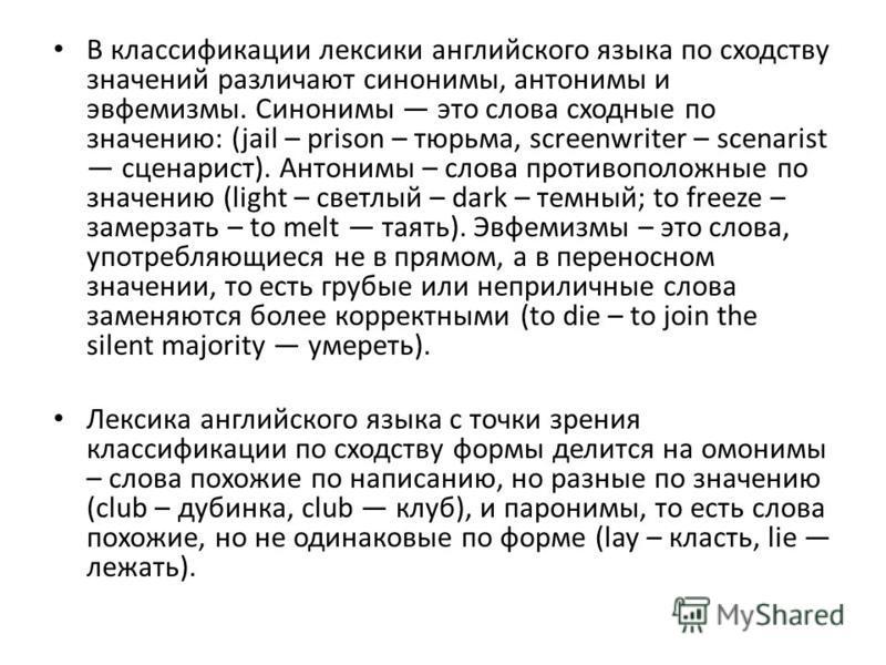 В классификации лексики английского языка по сходству значений различают синонимы, антонимы и эвфемизмы. Синонимы это слова сходные по значению: (jail – prison – тюрьма, screenwriter – scenarist сценарист). Антонимы – слова противоположные по значени