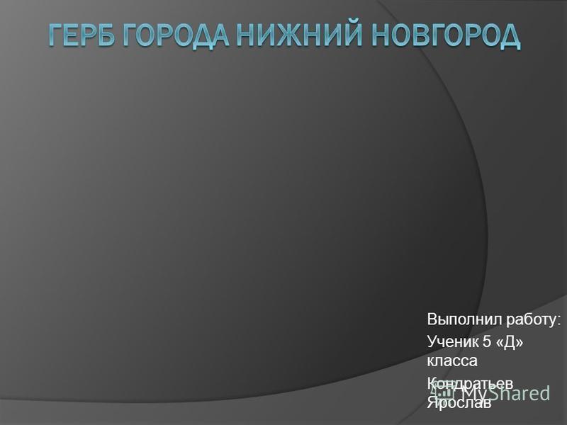 Выполнил работу: Ученик 5 «Д» класса Кондратьев Ярослав