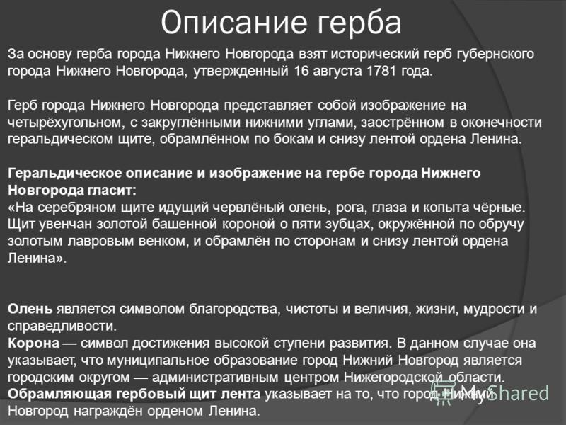 Описание герба За основу герба города Нижнего Новгорода взят исторический герб губернского города Нижнего Новгорода, утвержденный 16 августа 1781 года. Герб города Нижнего Новгорода представляет собой изображение на четырёхугольном, с закруглёнными н