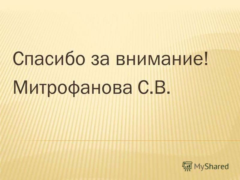 Спасибо за внимание! Митрофанова С.В.
