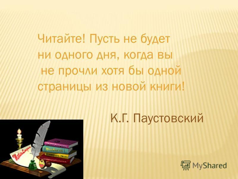 Читайте! Пусть не будет ни одного дня, когда вы не прочли хотя бы одной страницы из новой книги! К.Г. Паустовский
