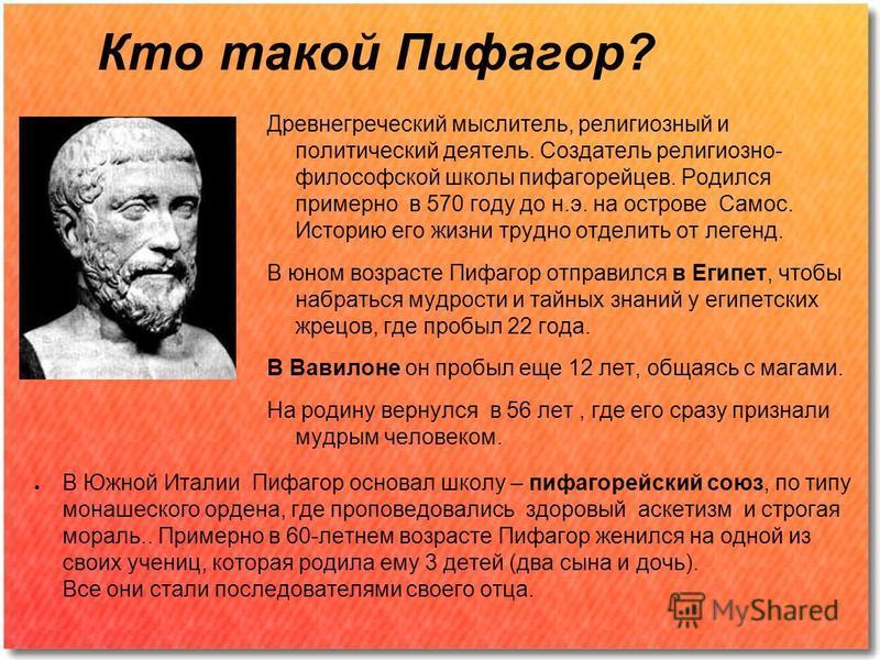 Кто такой Пифагор? Древнегреческий мыслитель, религиозный и политический деятель. Создатель религиозно- философской школы пифагорейцев. Родился примерно в 570 году до н.э. на острове Самос. Историю его жизни трудно отделить от легенд. В юном возрасте