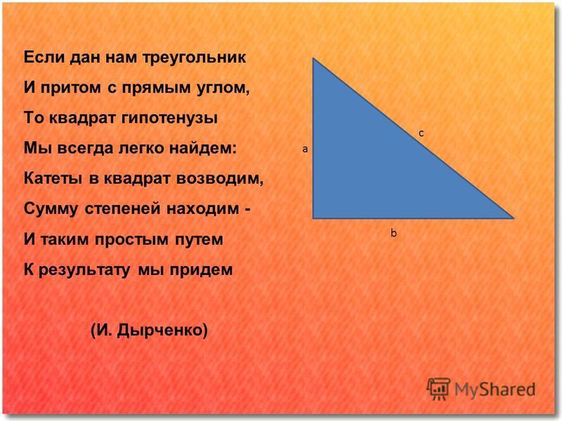 Если дан нам треугольник И притом с прямым углом, То квадрат гипотенузы Мы всегда легко найдем: Катеты в квадрат возводим, Сумму степеней находим - И таким простым путем К результату мы придем (И. Дырченко) a b c