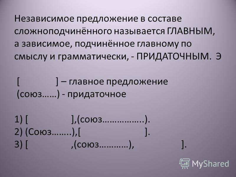 Независимое предложение в составе сложноподчинённого называется ГЛАВНЫМ, а зависимое, подчинённое главному по смыслу и грамматически, - ПРИДАТОЧНЫМ. Э [ ] – главное предложение (союз……) - придаточное 1) [ ],(союз……………..). 2) (Союз……..),[ ]. 3) [,(сою