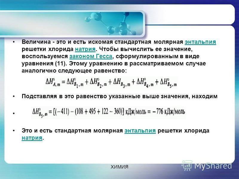 Величина - это и есть искомая стандартная молярная энтальпия решетки хлорида натрия. Чтобы вычислить ее значение, воспользуемся законом Гесса, сформулированным в виде уравнения (11). Этому уравнению в рассматриваемом случае аналогично следующее равен