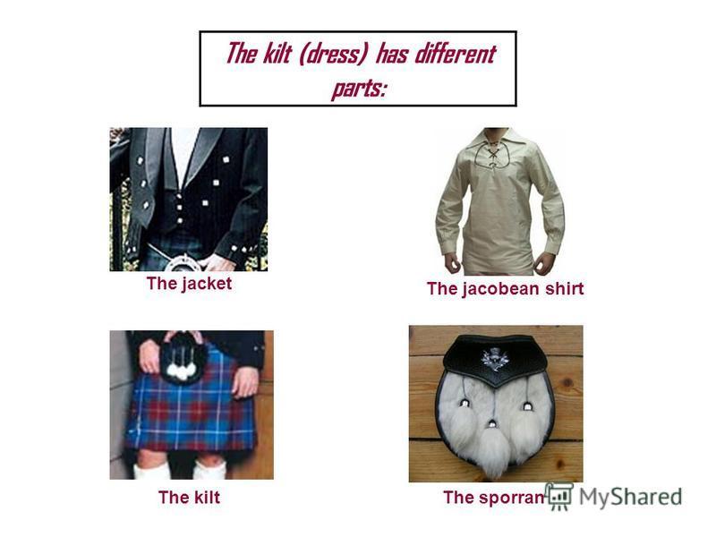 The kilt (dress) has different parts: The jacket The jacobean shirt The kiltThe sporran