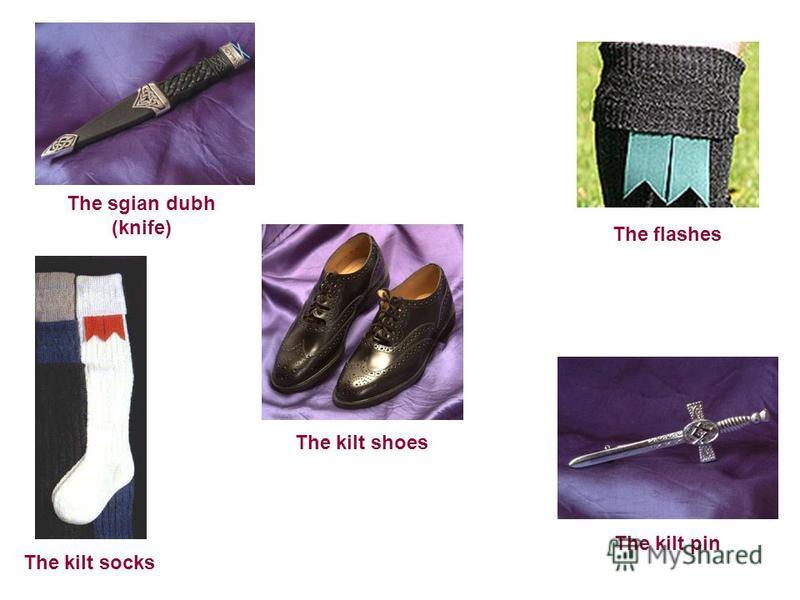 The sgian dubh (knife) The kilt shoes The flashes The kilt pin The kilt socks