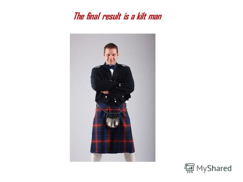 The final result is a kilt man