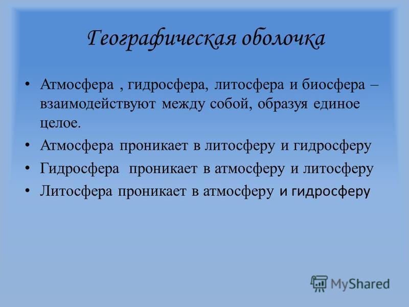 Географическая оболочка А тмосфера, гидросфера, литосфера и биосфера – взаимодействуют между собой, образуя единое целое. А тмосфера проникает в литосферу и гидросферу Г идросфера проникает в атмосферу и литосферу Л итосфера проникает в атмосферу и г