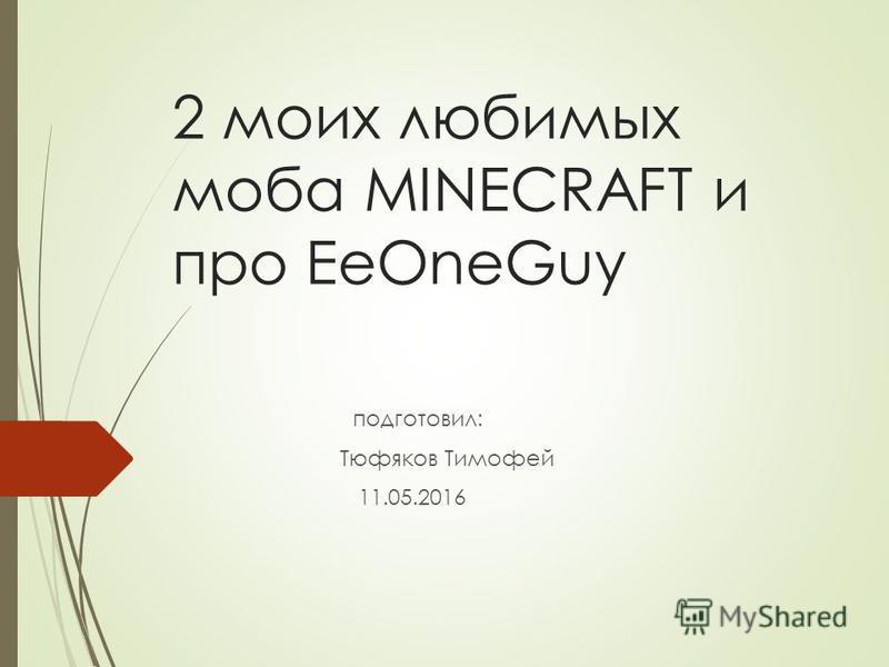 2 моих любимых моба MINECRAFT и про EeOneGuy подготовил: Тюфяков Тимофей 11.05.2016